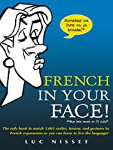 French In Your Face!: 1,001 Smiles, Frowns, Laughs, and Gestures to get your point across in French (French Edition)