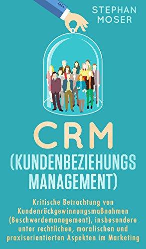 CRM (Kundenbeziehungsmanagement): Kritische Betrachtung von Kundenrückgewinnungsmaßnahmen (Beschwerdemanagement), insbes. unter rechtlichen, moralischen und praxisorientierten Aspekten im Marketing