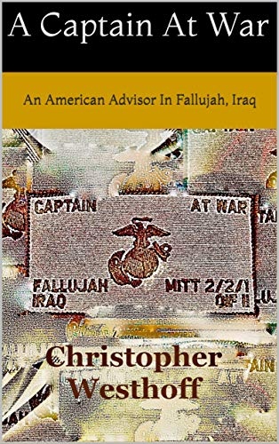 Book: A Captain At War - Stories of an American Advisor In Fallujah, Iraq by Christopher Michael Westhoff