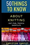 50 THINGS TO KNOW ABOUT KNITTING: KNIT, PURL, TRICKS, & SHORTCUTS (50 Things to Know Crafts)