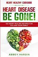 Heart Healthy Cookbook: HEART DISEASE BE GONE! 100 Heart Healing Recipes For You and Your Family