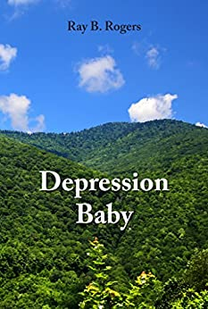 Depression Baby: True Stories from Growing Up During the Great Depression in Appalachia (Depression Baby Series) by [Ray B. Rogers, Bradford Rogers]