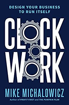 Clockwork: Design Your Business to Run Itself by [Mike Michalowicz]