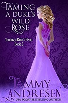 Taming a Duke's Wild Rose: Taming the Duke's Heart (Taming the Heart Book 2) by [Tammy Andresen]