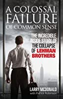 A Colossal Failure of Common Sense: The Incredible Inside Story of the Collapse of Lehman Brothers by Lawrence G. McDonald(2009-12-01)