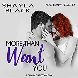 More Than Want You     More Than Words Series, Book 1              Written by:                                                                                                                                 Shayla Black                               Narrated by:                                                                                                                                 Christian Fox                      Length: 7 hrs and 49 mins     Not rated yet     Overall 0.0
