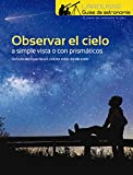 Observar el Cielo a simple vista o con prismáticos (LAROUSSE - Libros Ilustrados/ Prácticos - Ocio y naturaleza - Astronomía - Guías de Astronomía)