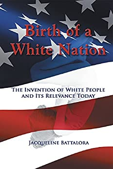 Birth of a White Nation: The Invention of White People and Its Relevance Today by [Jacqueline Battalora]