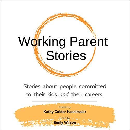 Working Parent Stories: Stories About People Committed to Their Kids and Their Careers