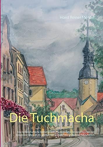 Die Tuchmacha: Eine leidenschaftliche Heimat-Geschichte beginnend mit dem Erwachen des Industriezeitalters im 19. Jahrhundert der Spremberger Tuchmacherdynastien