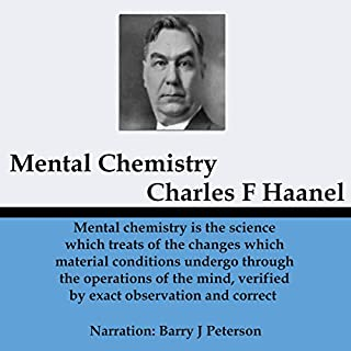 Mental Chemistry                   By:                                                                                                                                 Charles Haanel                               Narrated by:                                                                                                                                 Barry J. Peterson                      Length: 4 hrs and 40 mins     1 rating     Overall 5.0