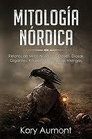 Mitología Nórdica: Relatos de Mitos Nórdicos, Dioses, Diosas, Gigantes, Rituales y Creencias Vikingas. (Spanish Edition)