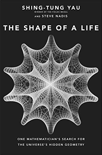 Yau, S: Shape of a Life: One Mathematician's Search for the Universe's Hidden Geometry