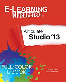 E-Learning Uncovered: Articulate Studio '13 Full-Color E-Book Edition by [Diane Elkins, Desiree Pinder]