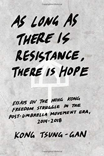 As long as there is resistance, there is hope: Essays on the Hong Kong freedom struggle in the post-Umbrella Movement era, 2014-2018
