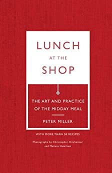 Lunch at the Shop: The Art and Practice of the Midday Meal by [Peter Miller, Christopher Hirsheimer, Melissa Hamilton]