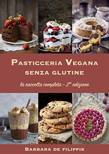 PASTICCERIA VEGANA SENZA GLUTINE - Seconda edizione ampliata: Torte, biscotti, gelati, dolci al cucchiaio dall'Italia e dal mondo,  preparazioni speciali per le festività, pasticceria crudista