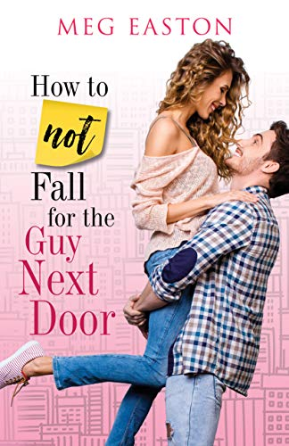 How to Not Fall for the Guy Next Door: A Sweet Romantic Comedy