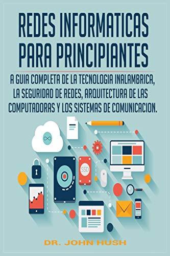 REDES INFORMATICAS PARA PRINCIPIANTES: LA GUIA COMPLETA DE LA TECNOLOGIA INALAMBRICA, LA SEGURIDAD DE REDES, ARQUITECTURA DE LAS COMPUTADORAS Y LOS ... (1) (Computer Programming Spanish)