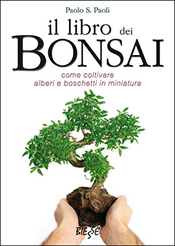 Il libro dei Bonsai: Come coltivare alberi e boschetti in miniatura (Italian Edition)