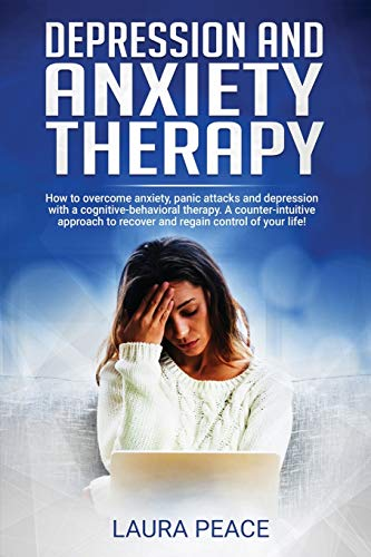 Depression and anxiety therapy: Overcoming anxiety and depression using CBT: A counter-intuitive approach to recovering and regaining control of your life!