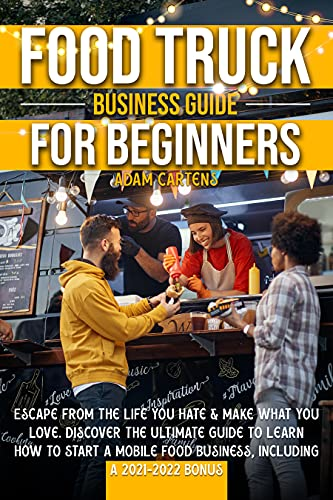 Food Truck Business Guide for Beginners: Escape From The Life You Hate & Make What You Love. Discover The Ultimate Guide to Learn How to Start a Mobile Food Business, Including a 2021-2022 Bonus