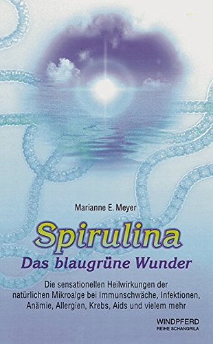 Spirulina. Das blaugrüne Wunder: Die sensationellen Heilwirkungen der natürlichen Mikroalge bei Immunschwäche, Infektionen, Anämie, Allergien, Krebs, Aids und vielem mehr