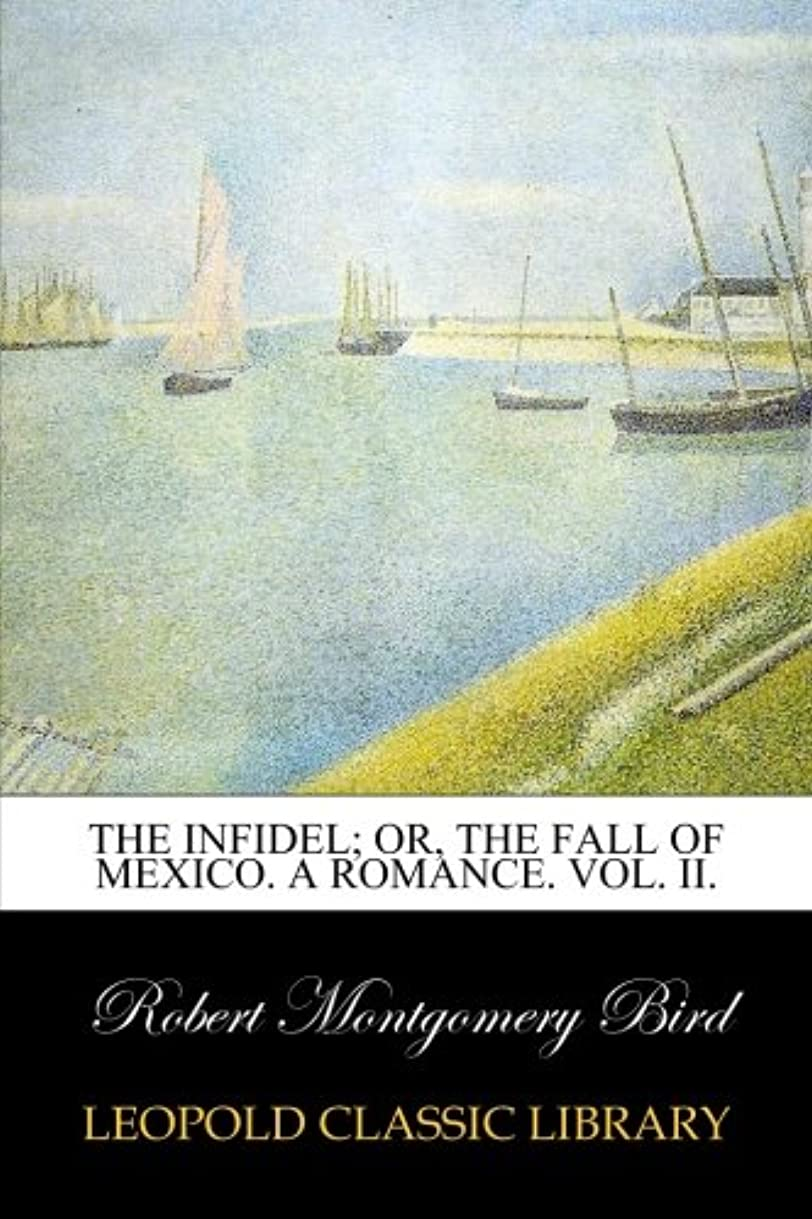 天気労働達成The Infidel; or, the Fall of Mexico. A Romance. Vol. II.