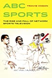 Image of ABC Sports: The Rise and Fall of Network Sports Television (Volume 4) (Sport in World History)