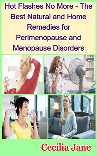 Hot Flashes No More - The Best Natural and Home Remedies for Perimenopause and Menopause Disorders