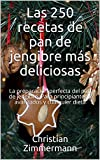 Las 250 recetas de pan de jengibre más deliciosas: La preparación perfecta del pan de jengibre. Para principiantes y avanzados y cualquier dieta
