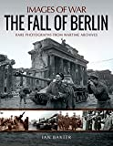 The Fall of Berlin: Rare Photographs from Wartime Archives (Images of War)