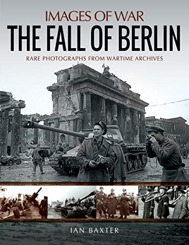 Baxter, I: Fall of Berlin: Rare Photographs from Wartime Archives (Images of War)