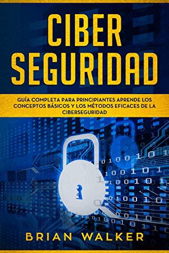 Ciber Seguridad: Guía completa para principiantes aprende los conceptos básicos y los métodos eficaces de la ciber seguridad (Libro En Español/ Cyber Security Spanish Book Version)