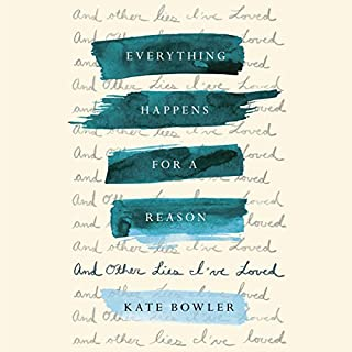Everything Happens for a Reason     And Other Lies I've Loved              By:                                                                                                                                 Kate Bowler                               Narrated by:                                                                                                                                 Kate Bowler                      Length: 4 hrs and 32 mins     14 ratings     Overall 4.4
