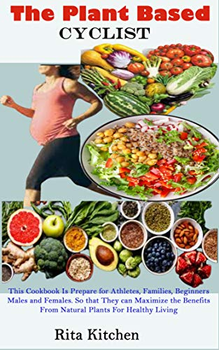 THE PLANT BASED CYCLIST: A Guide On How To Switch To A Plant Based Diet As A Starter, Families, And Athletes With Transforming Recipe For Male and Female ... And Lean Body For life (English Edition)