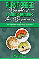 Plant Based Breakfast Cookbook for Beginners: Easy-to-Make and Low-Carb Breakfast and Smoothies Recipes for Your Plant Based Lifestyle