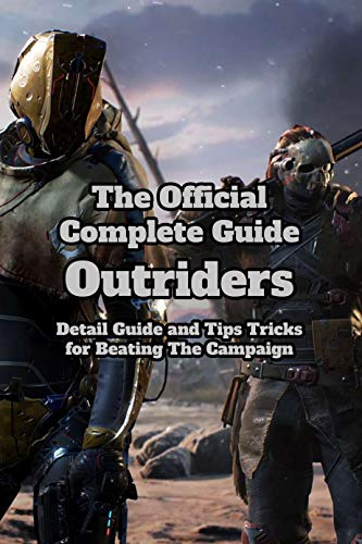 The Official Complete Guide Outriders: Detail Guide and Tips Tricks for Beating The Campaign: Latest Edition Outriders Game (English Edition)