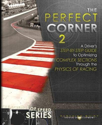 The Perfect Corner 2 A Drivers Step By Step Guide To Optimizing Complex Sections Through The Physics Of Racing The Science Of Speed Series Volume 3