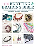The Knotting & Braiding Bible: A complete creative guide to making knotted jewellery...