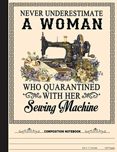 Never Underestimate A Woman Who Quarantined With Her Sewing Machine Composition Notebook: Great Gift For Seamstresses and Quilters, Ideal For ... Shopping Lists and More (College Ruled)