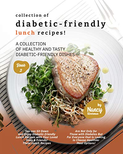 Collection of Diabetic-Friendly Lunch Recipes!: A Collection of Healthy and Tasty Diabetic-Friendly Dishes (Diabetic-Friendly Recipes Book 2)