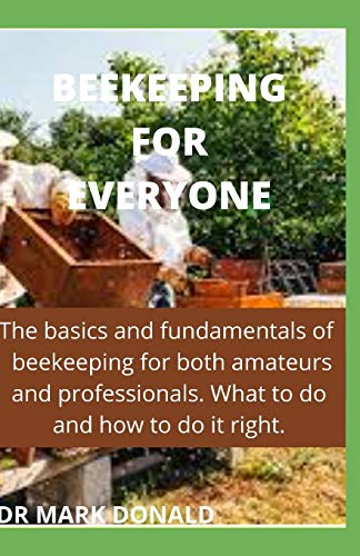 BEEKEEPING FOR EVERYONE: The basics and fundamentals of beekeeping for both amateurs and professionals. What to do and how to do it right.