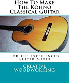 How To Make The Kohno Classical Guitar: For The Experienced Guitar Maker
