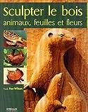 Sculpter le bois - Animaux, feuilles et fleurs