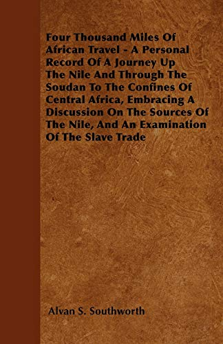Four Thousand Miles Of African Travel - A Personal Record Of A Journey Up The Nile And Through The Soudan To The Confines Of Central Africa, Embracing ... Nile, And An Examination Of The Slave Trade