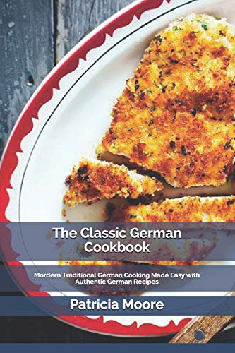 The Classic German Cookbook: Mordern Traditional German Cooking Made Easy with Authentic German Recipes