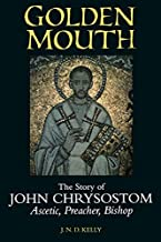 Golden Mouth: The Story of John Chrysostom_Ascetic, Preacher, Bishop by J. N. D. Kelly (1998-11-05)