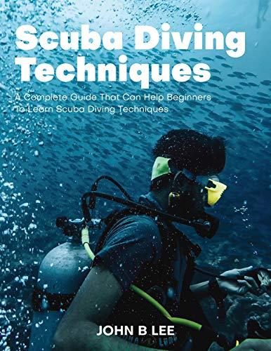 Scuba Diving Techniques: (A Complete Guide That Can Help Beginners To Learn Scuba Diving Techniques) (English Edition)