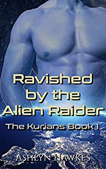 Ravished by the Alien Raider: An Alien Abduction Romance (The Kurians Book 1) by [Ashlyn Hawkes]